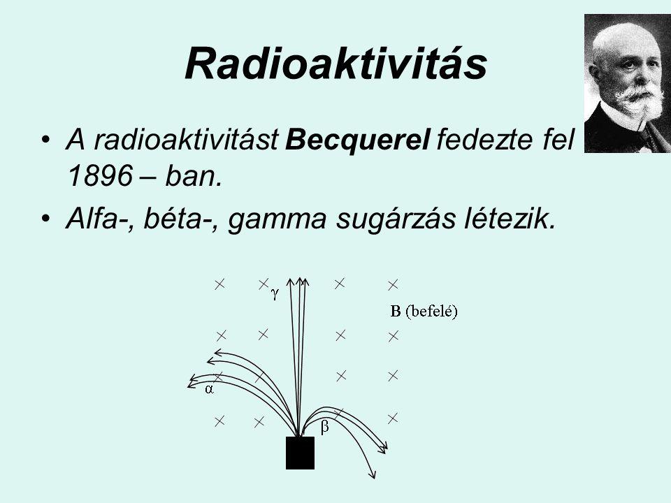 Radioaktivitás A radioaktivitást Becquerel fedezte fel 1896 – ban. Alfa-, béta-, gamma sugárzás létezik.