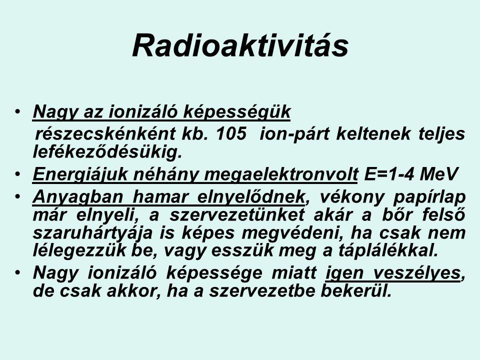 Radioaktivitás Nagy az ionizáló képességük részecskénként kb. 105 ion-párt keltenek teljes lefékeződésükig. Energiájuk néhány megaelektronvolt E=1-4 M