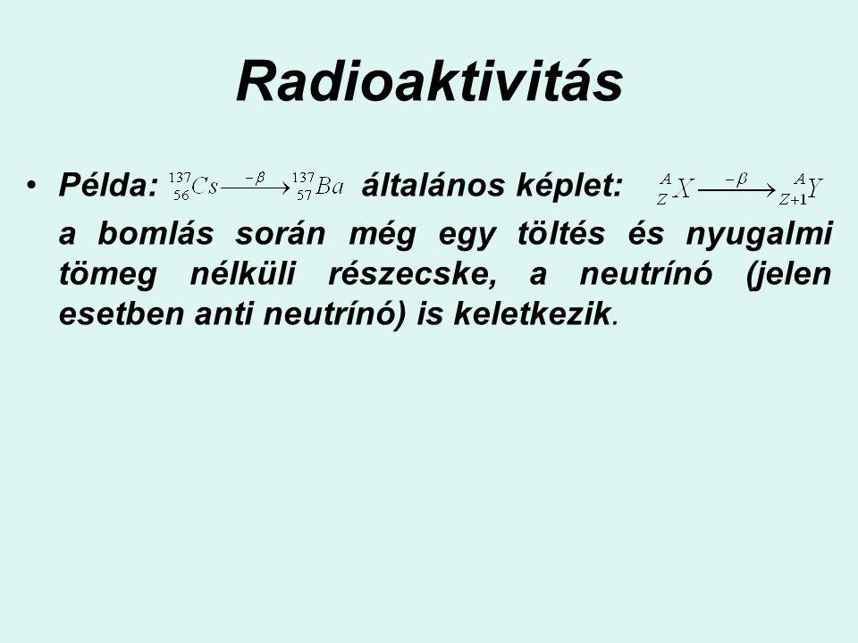 Radioaktivitás Példa: általános képlet: a bomlás során még egy töltés és nyugalmi tömeg nélküli részecske, a neutrínó (jelen esetben anti neutrínó) is