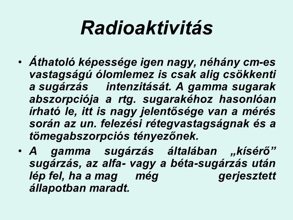 Radioaktivitás Áthatoló képessége igen nagy, néhány cm-es vastagságú ólomlemez is csak alig csökkenti a sugárzás intenzitását. A gamma sugarak abszorp