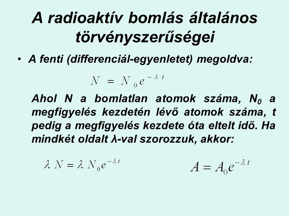 A radioaktív bomlás általános törvényszerűségei A fenti (differenciál-egyenletet) megoldva: Ahol N a bomlatlan atomok száma, N 0 a megfigyelés kezdeté