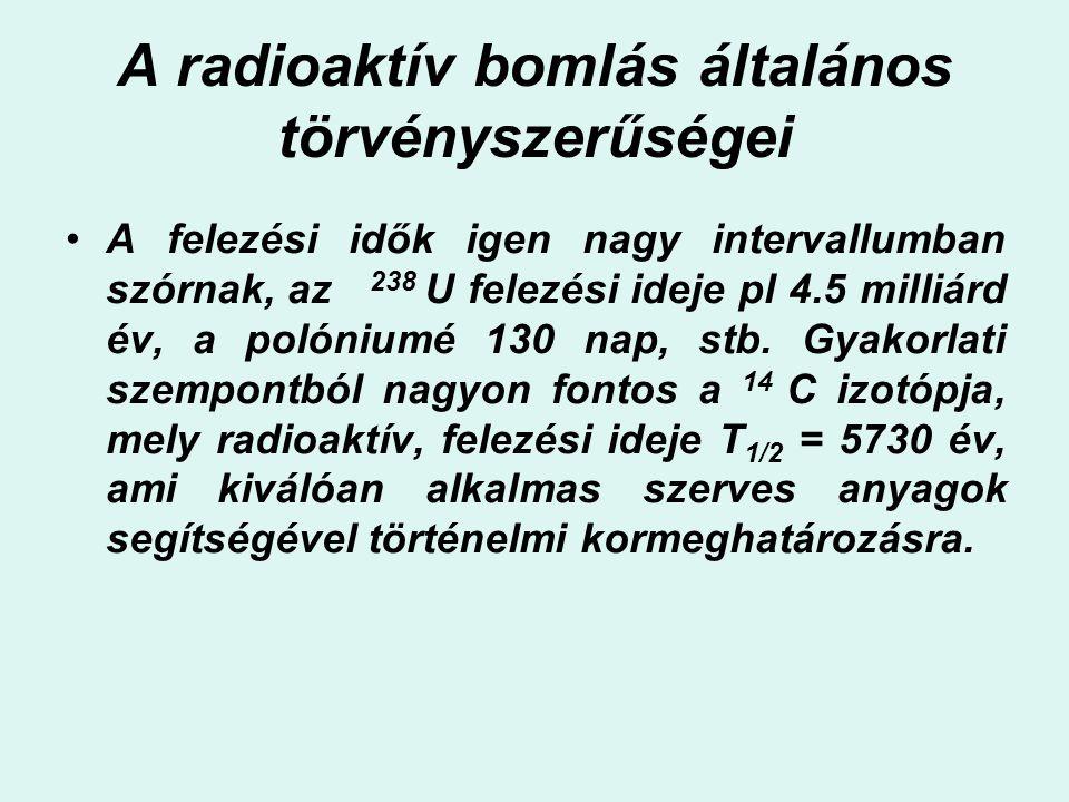A radioaktív bomlás általános törvényszerűségei A felezési idők igen nagy intervallumban szórnak, az 238 U felezési ideje pl 4.5 milliárd év, a polóni