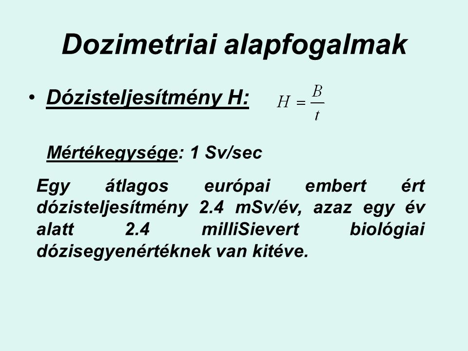 Dozimetriai alapfogalmak Dózisteljesítmény H: Mértékegysége: 1 Sv/sec Egy átlagos európai embert ért dózisteljesítmény 2.4 mSv/év, azaz egy év alatt 2