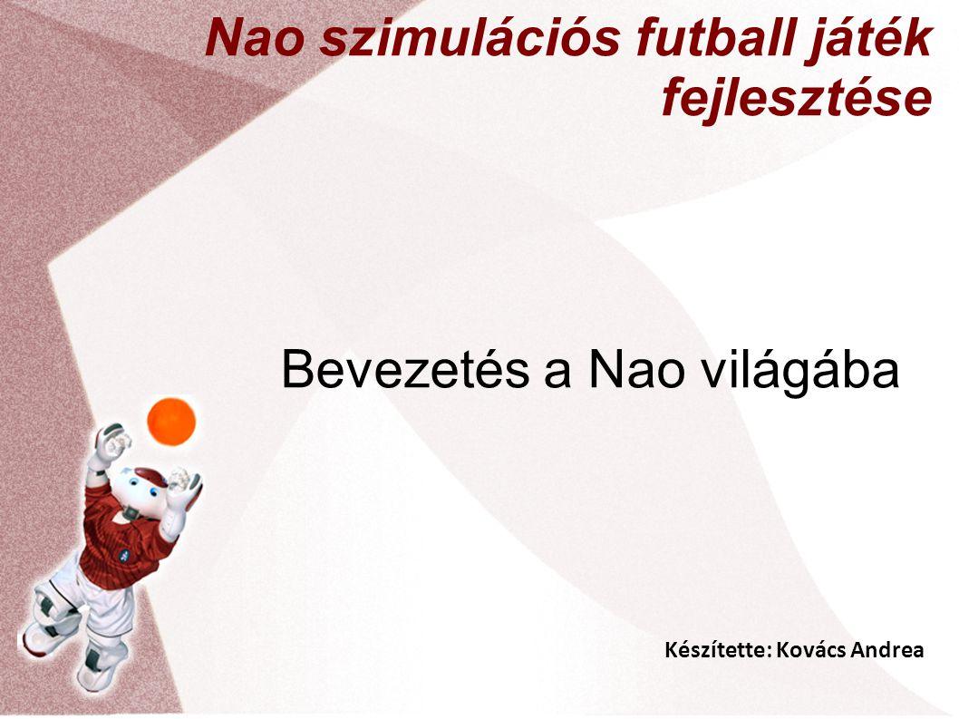 Készítette: Kovács Andrea Nao szimulációs futball játék fejlesztése Bevezetés a Nao világába