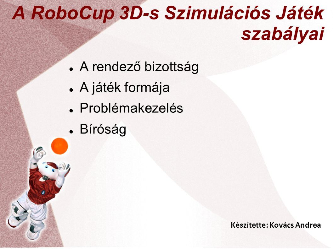 Készítette: Kovács Andrea A RoboCup 3D-s Szimulációs Játék szabályai A rendező bizottság A játék formája Problémakezelés Bíróság