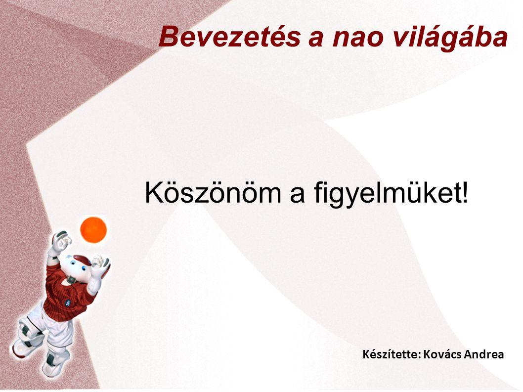 Készítette: Kovács Andrea Bevezetés a nao világába Köszönöm a figyelmüket!