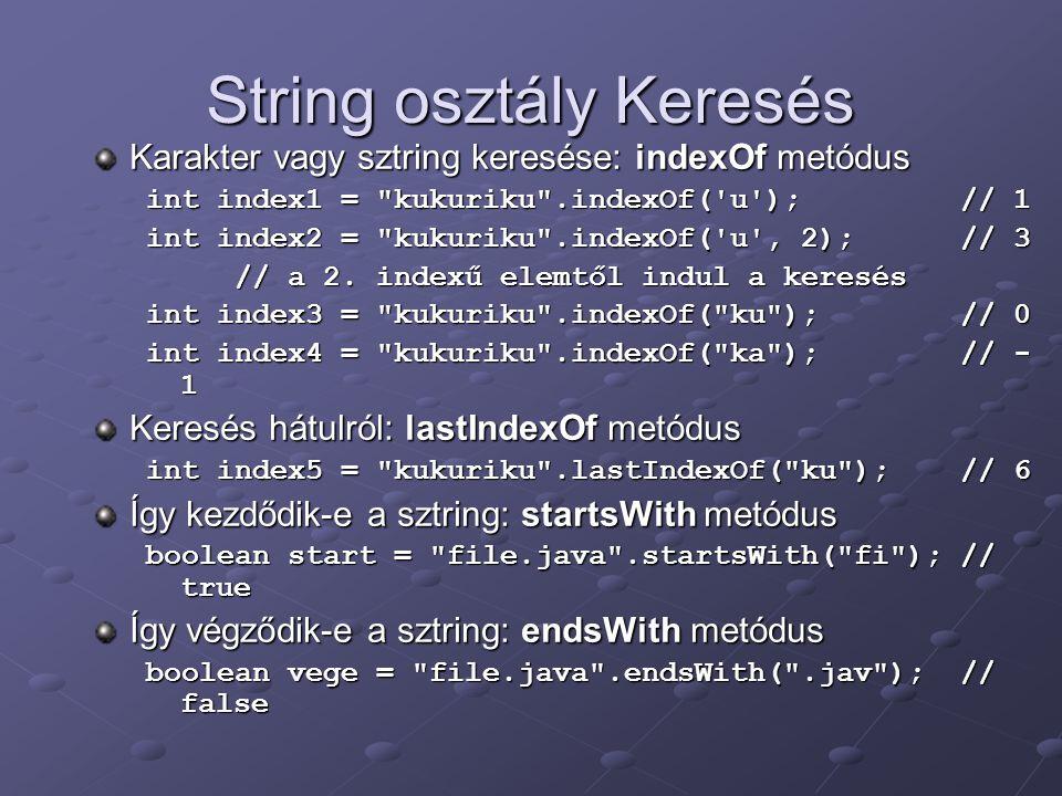 String osztály Keresés Karakter vagy sztring keresése: indexOf metódus int index1 = kukuriku .indexOf( u ); // 1 int index2 = kukuriku .indexOf( u , 2); // 3 // a 2.