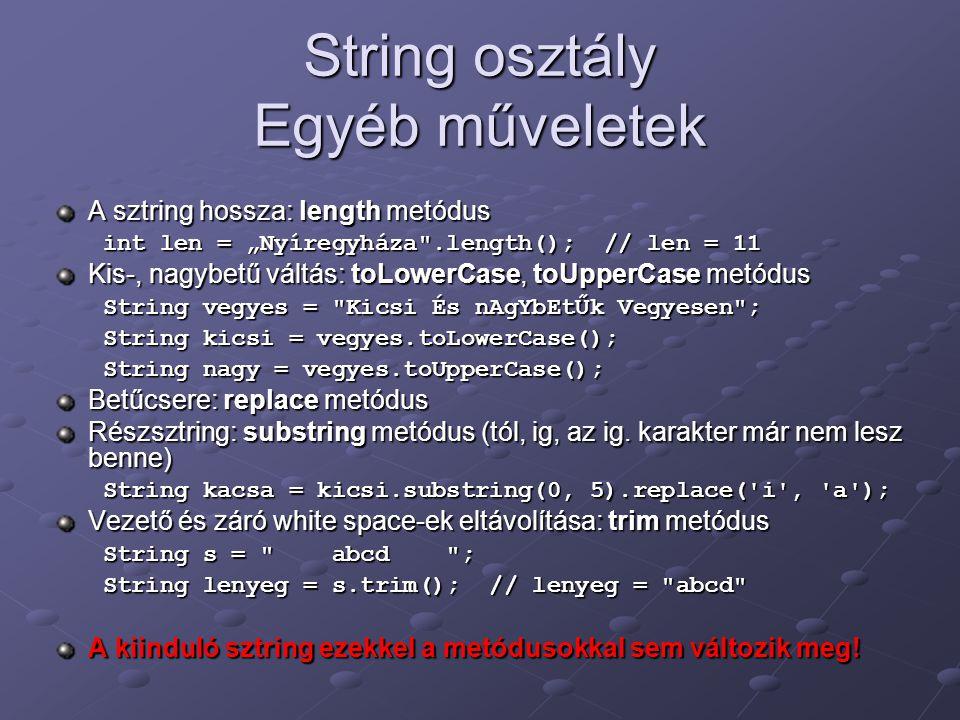 """String osztály Egyéb műveletek A sztring hossza: length metódus int len = """"Nyíregyháza .length(); // len = 11 Kis-, nagybetű váltás: toLowerCase, toUpperCase metódus String vegyes = Kicsi És nAgYbEtŰk Vegyesen ; String kicsi = vegyes.toLowerCase(); String nagy = vegyes.toUpperCase(); Betűcsere: replace metódus Részsztring: substring metódus (tól, ig, az ig."""
