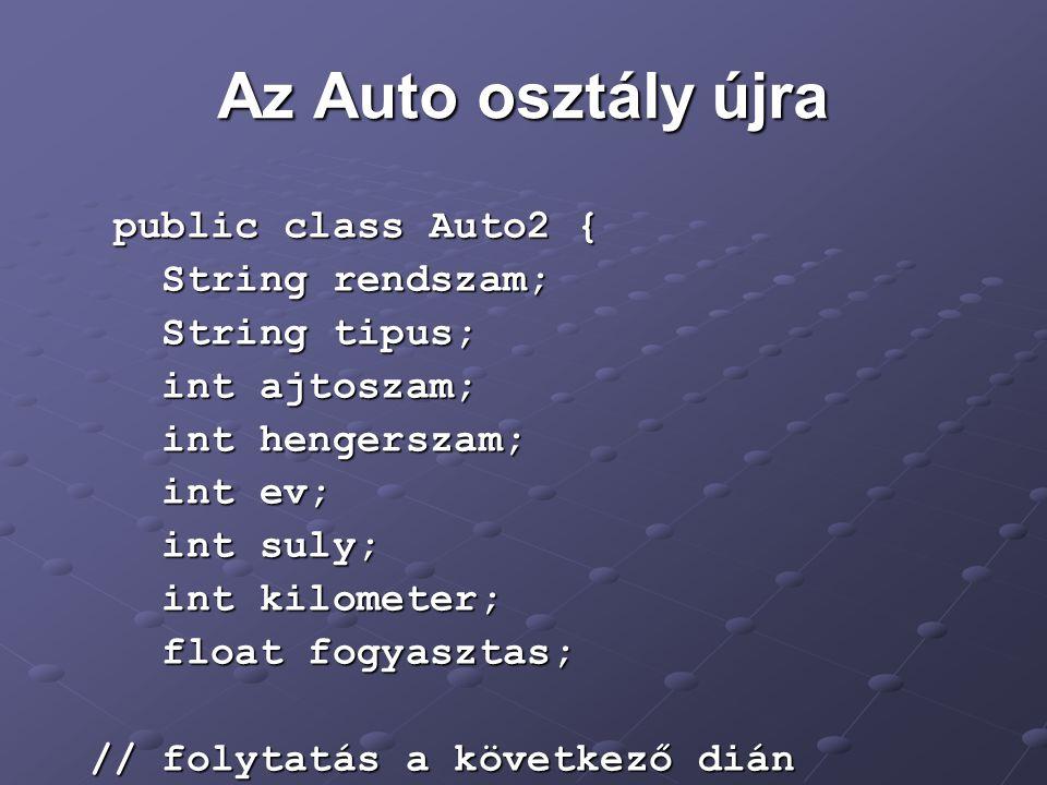 Az Auto osztály újra public class Auto2 { public class Auto2 { String rendszam; String rendszam; String tipus; String tipus; int ajtoszam; int ajtoszam; int hengerszam; int hengerszam; int ev; int ev; int suly; int suly; int kilometer; int kilometer; float fogyasztas; float fogyasztas; // folytatás a következő dián