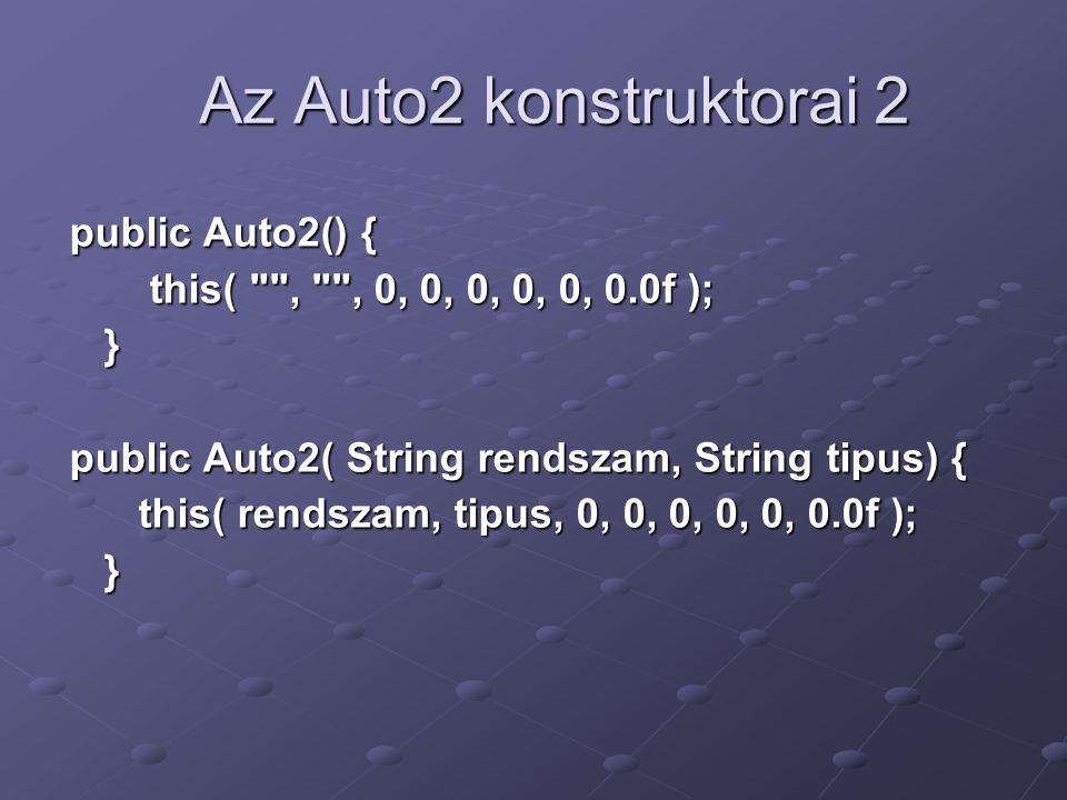 Az Auto2 konstruktorai 2 public Auto2() { this( , , 0, 0, 0, 0, 0, 0.0f ); this( , , 0, 0, 0, 0, 0, 0.0f ); } public Auto2( String rendszam, String tipus) { this( rendszam, tipus, 0, 0, 0, 0, 0, 0.0f ); this( rendszam, tipus, 0, 0, 0, 0, 0, 0.0f ); }