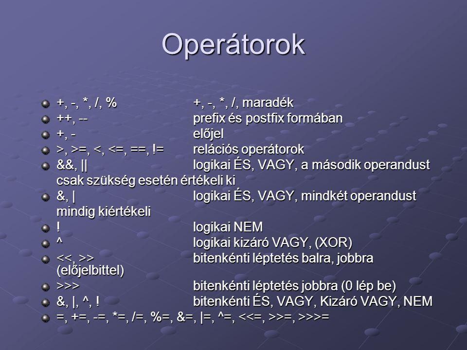 Operátorok +, -, *, /, % +, -, *, /, maradék ++, -- prefix és postfix formában +, - előjel >, >=,, >=, <, <=, ==, !=relációs operátorok &&, ||logikai ÉS, VAGY, a második operandust csak szükség esetén értékeli ki csak szükség esetén értékeli ki &, |logikai ÉS, VAGY, mindkét operandust mindig kiértékeli mindig kiértékeli !logikai NEM ^logikai kizáró VAGY, (XOR) >bitenkénti léptetés balra, jobbra (előjelbittel) >bitenkénti léptetés balra, jobbra (előjelbittel) >>>bitenkénti léptetés jobbra (0 lép be) &, |, ^, !bitenkénti ÉS, VAGY, Kizáró VAGY, NEM =, +=, -=, *=, /=, %=, &=, |=, ^=, >=, >>>=