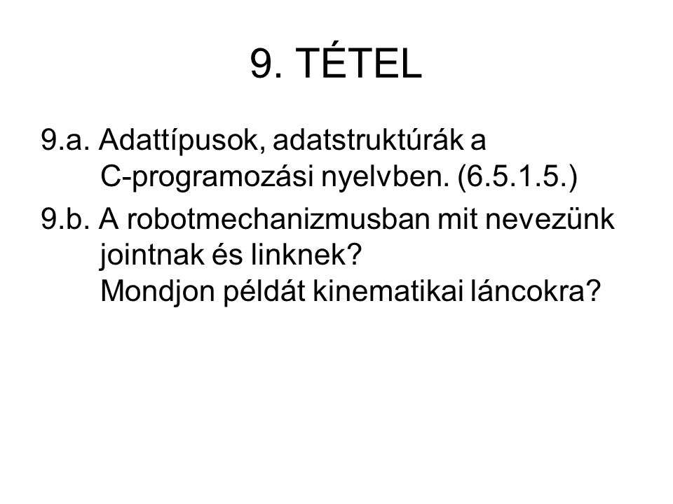 9. TÉTEL 9.a. Adattípusok, adatstruktúrák a C-programozási nyelvben. (6.5.1.5.) 9.b. A robotmechanizmusban mit nevezünk jointnak és linknek? Mondjon p