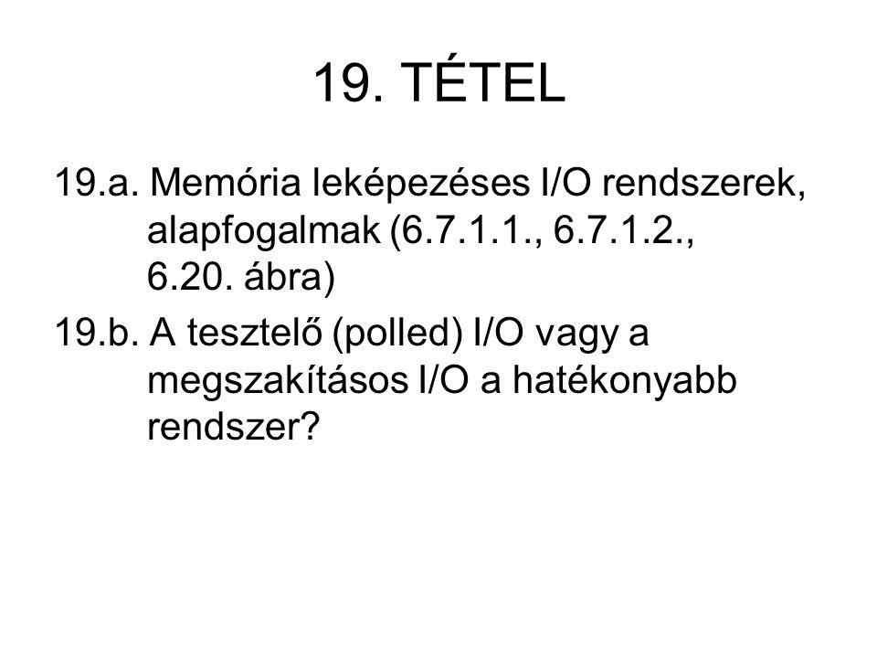 19. TÉTEL 19.a. Memória leképezéses I/O rendszerek, alapfogalmak (6.7.1.1., 6.7.1.2., 6.20. ábra) 19.b. A tesztelő (polled) I/O vagy a megszakításos I