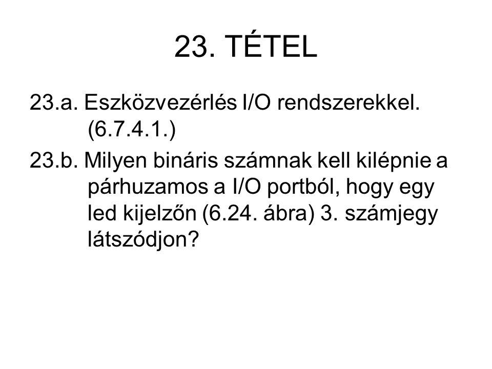 23. TÉTEL 23.a. Eszközvezérlés I/O rendszerekkel. (6.7.4.1.) 23.b. Milyen bináris számnak kell kilépnie a párhuzamos a I/O portból, hogy egy led kijel