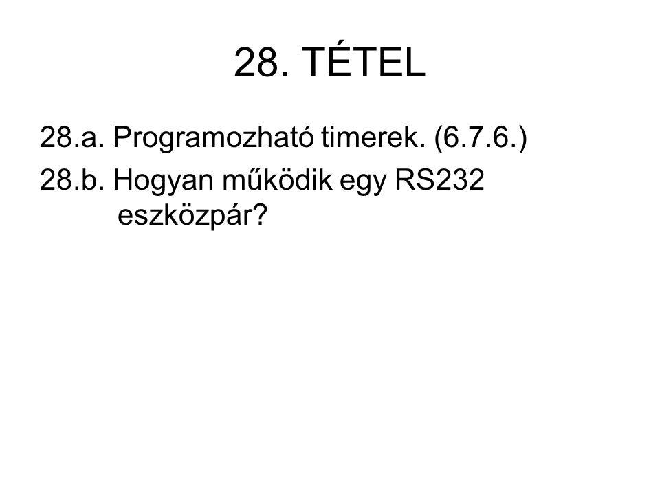 28. TÉTEL 28.a. Programozható timerek. (6.7.6.) 28.b. Hogyan működik egy RS232 eszközpár
