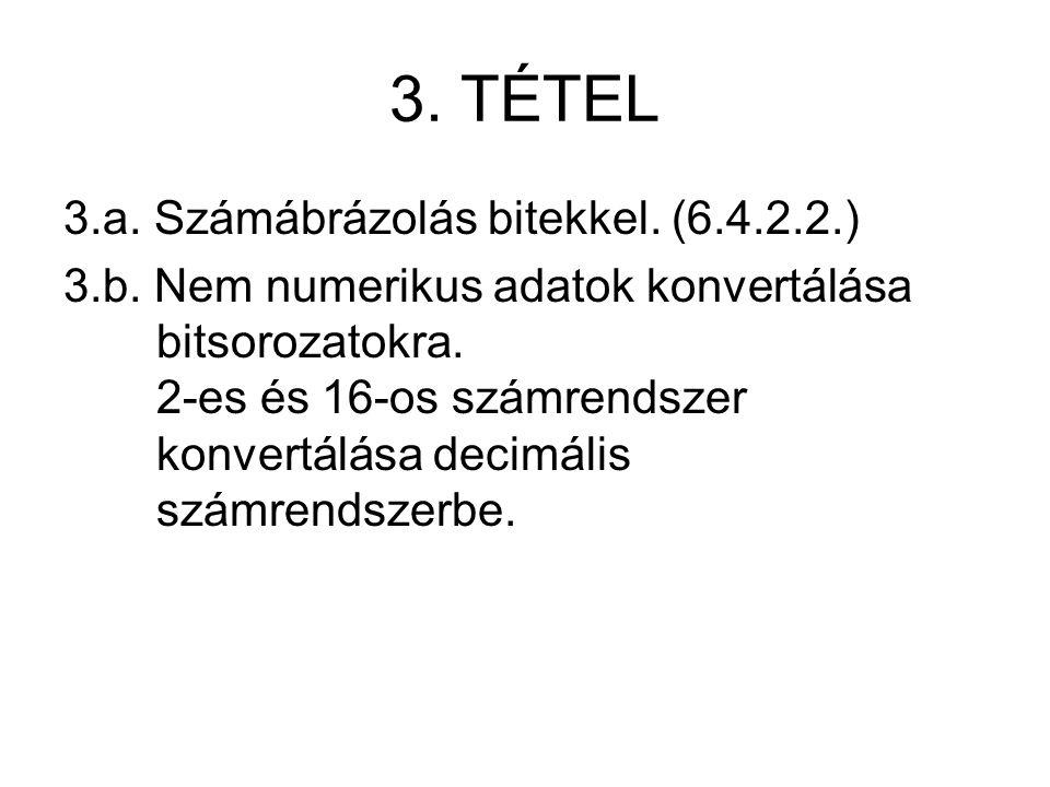 3. TÉTEL 3.a. Számábrázolás bitekkel. (6.4.2.2.) 3.b. Nem numerikus adatok konvertálása bitsorozatokra. 2-es és 16-os számrendszer konvertálása decimá