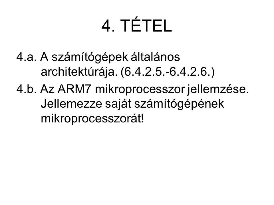 4. TÉTEL 4.a. A számítógépek általános architektúrája. (6.4.2.5.-6.4.2.6.) 4.b. Az ARM7 mikroprocesszor jellemzése. Jellemezze saját számítógépének mi