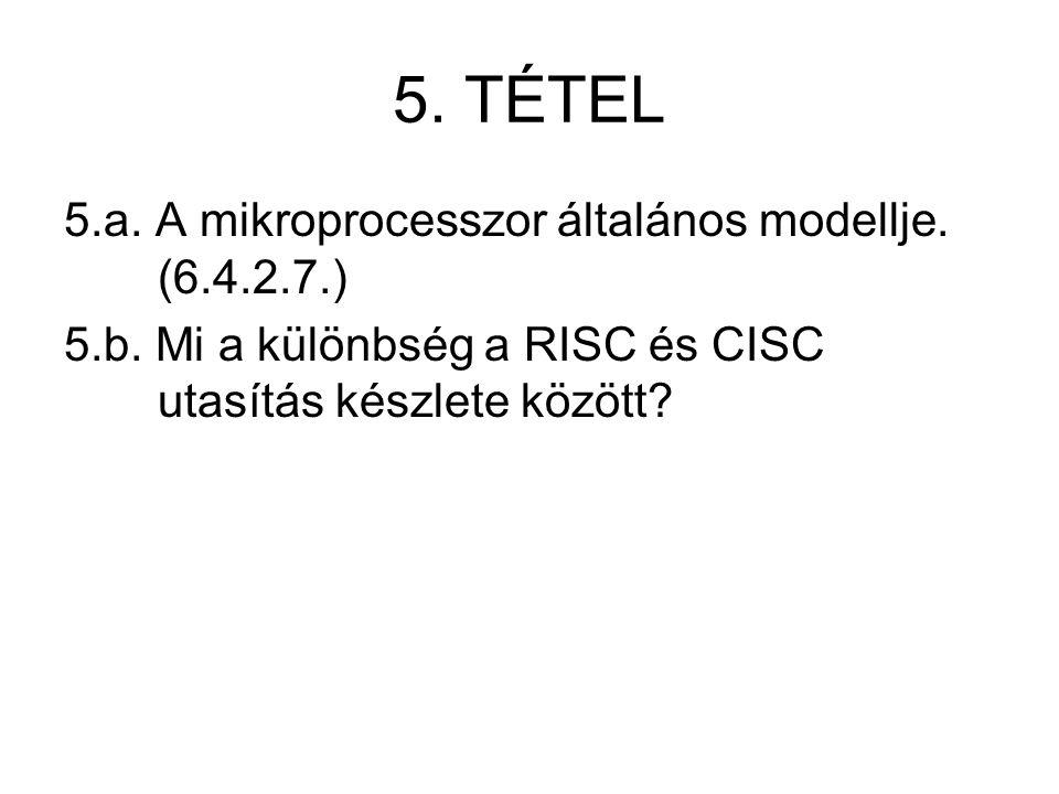 5. TÉTEL 5.a. A mikroprocesszor általános modellje. (6.4.2.7.) 5.b. Mi a különbség a RISC és CISC utasítás készlete között?