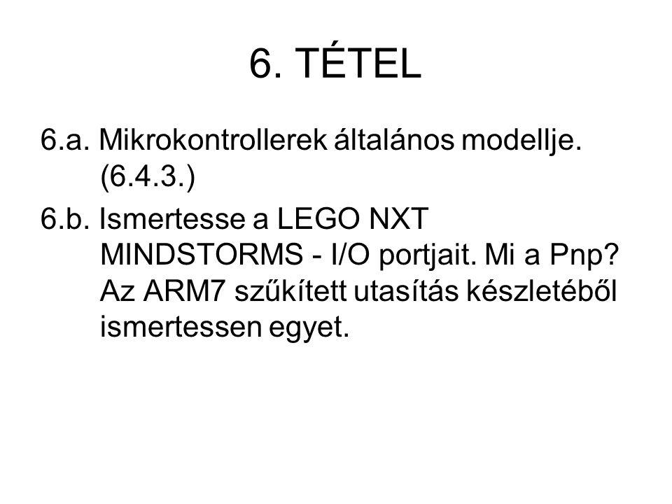 6. TÉTEL 6.a. Mikrokontrollerek általános modellje. (6.4.3.) 6.b. Ismertesse a LEGO NXT MINDSTORMS - I/O portjait. Mi a Pnp? Az ARM7 szűkített utasítá