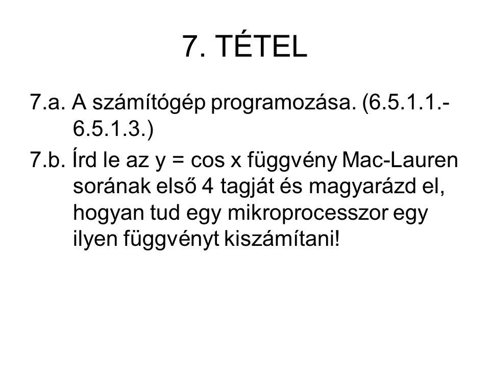 7. TÉTEL 7.a. A számítógép programozása. (6.5.1.1.- 6.5.1.3.) 7.b. Írd le az y = cos x függvény Mac-Lauren sorának első 4 tagját és magyarázd el, hogy