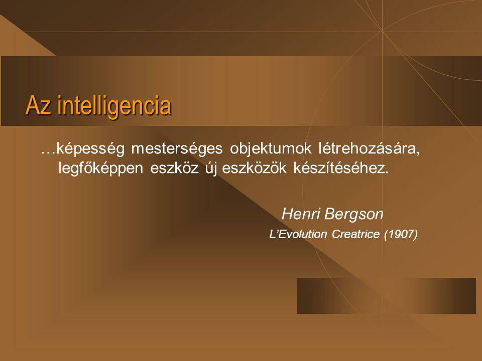 Az intelligencia …képesség mesterséges objektumok létrehozására, legfőképpen eszköz új eszközök készítéséhez. Henri Bergson L'Evolution Creatrice (190