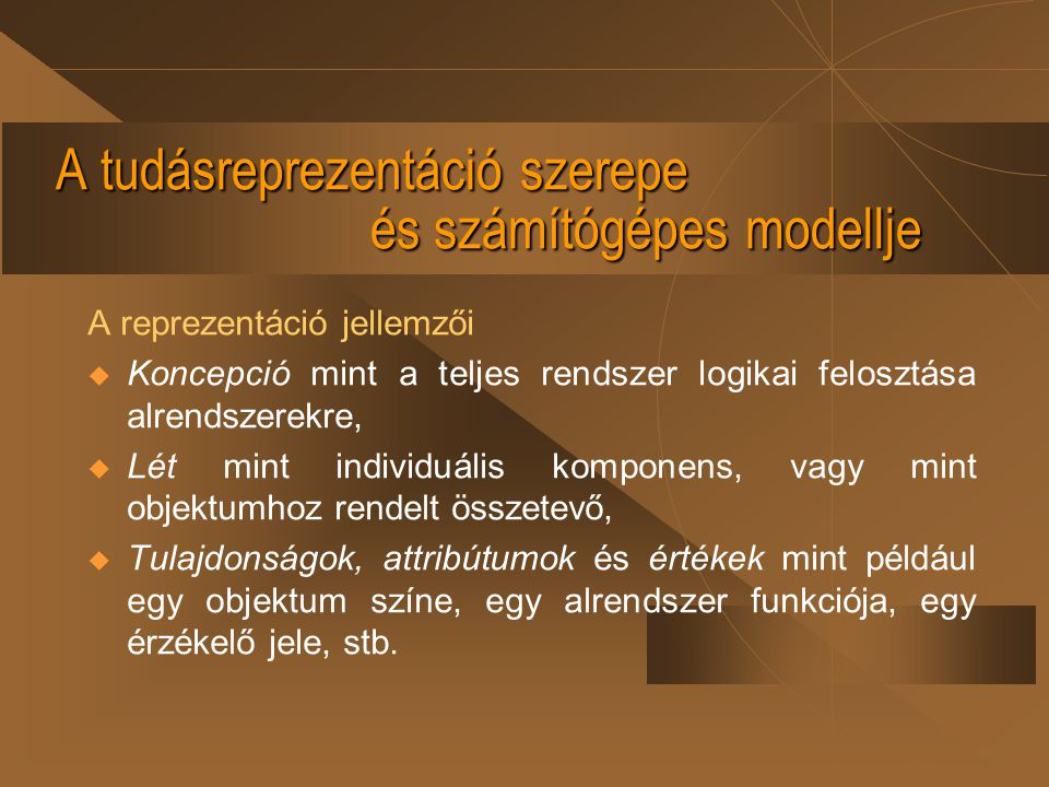 A tudásreprezentáció szerepe és számítógépes modellje A reprezentáció jellemzői  Koncepció mint a teljes rendszer logikai felosztása alrendszerekre,