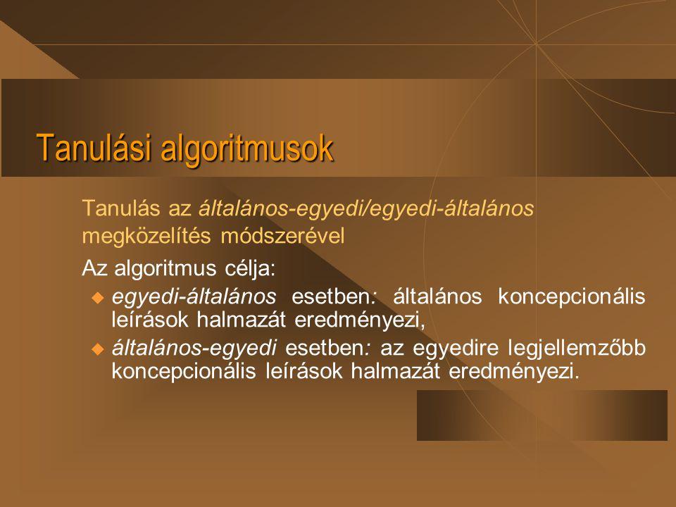 Tanulási algoritmusok Tanulás az általános-egyedi/egyedi-általános megközelítés módszerével Az algoritmus célja: u egyedi-általános esetben: általános