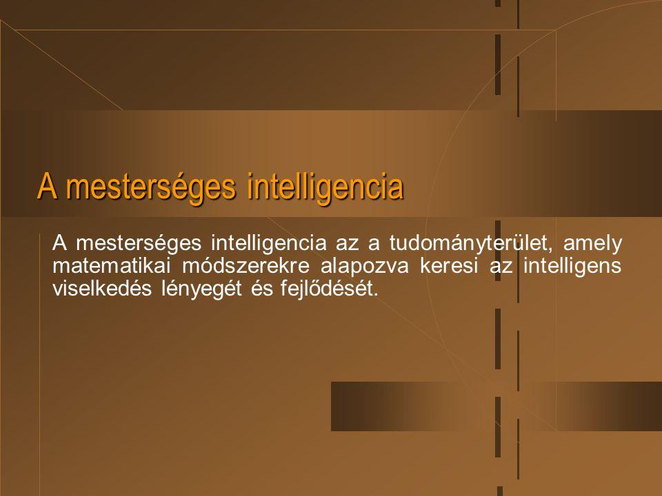 A mesterséges intelligencia A mesterséges intelligencia az a tudományterület, amely matematikai módszerekre alapozva keresi az intelligens viselkedés