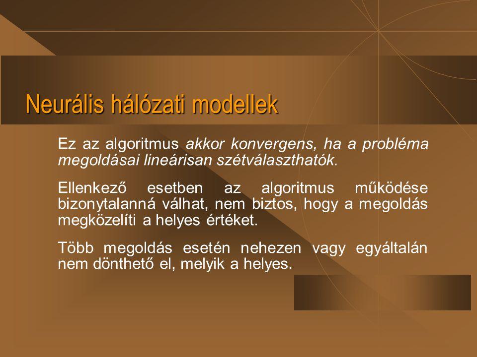 Neurális hálózati modellek Ez az algoritmus akkor konvergens, ha a probléma megoldásai lineárisan szétválaszthatók. Ellenkező esetben az algoritmus mű