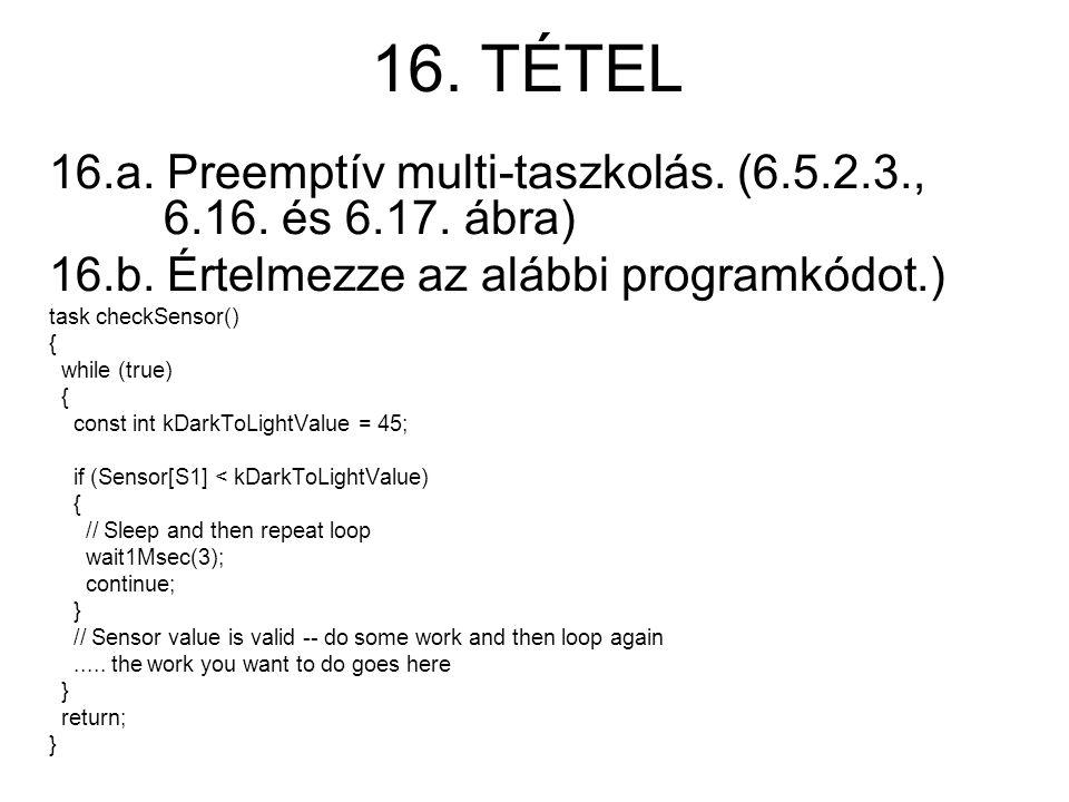 16. TÉTEL 16.a. Preemptív multi-taszkolás. (6.5.2.3., 6.16. és 6.17. ábra) 16.b. Értelmezze az alábbi programkódot.) task checkSensor() { while (true)