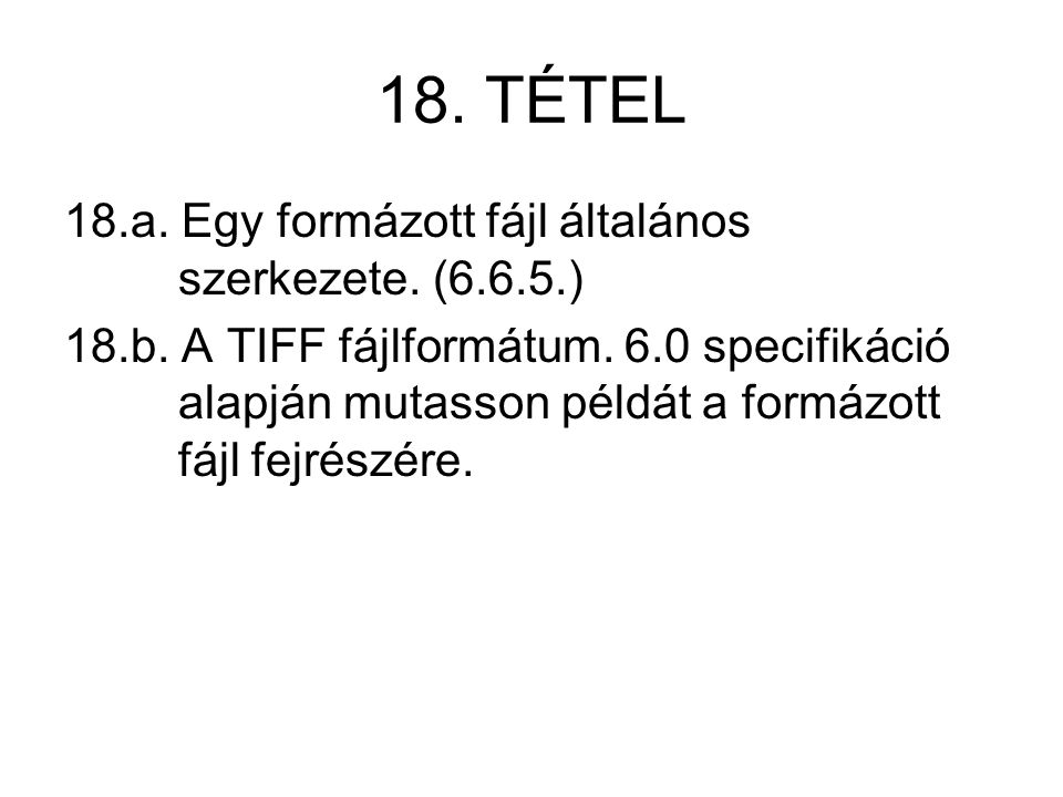 18. TÉTEL 18.a. Egy formázott fájl általános szerkezete. (6.6.5.) 18.b. A TIFF fájlformátum. 6.0 specifikáció alapján mutasson példát a formázott fájl