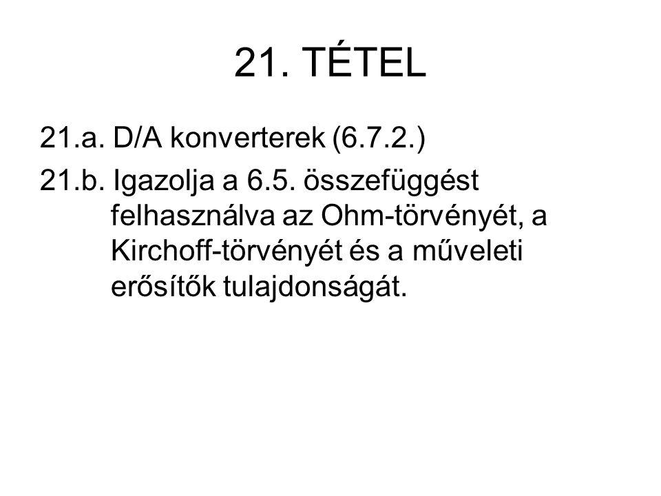 21. TÉTEL 21.a. D/A konverterek (6.7.2.) 21.b. Igazolja a 6.5. összefüggést felhasználva az Ohm-törvényét, a Kirchoff-törvényét és a műveleti erősítők