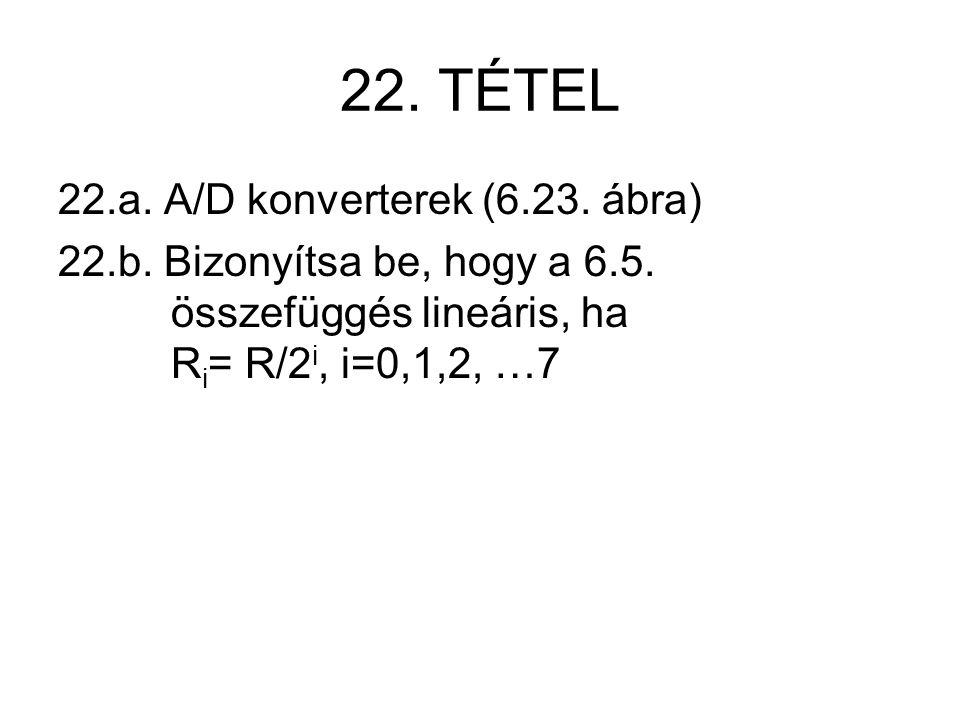 22. TÉTEL 22.a. A/D konverterek (6.23. ábra) 22.b. Bizonyítsa be, hogy a 6.5. összefüggés lineáris, ha R i = R/2 i, i=0,1,2, …7