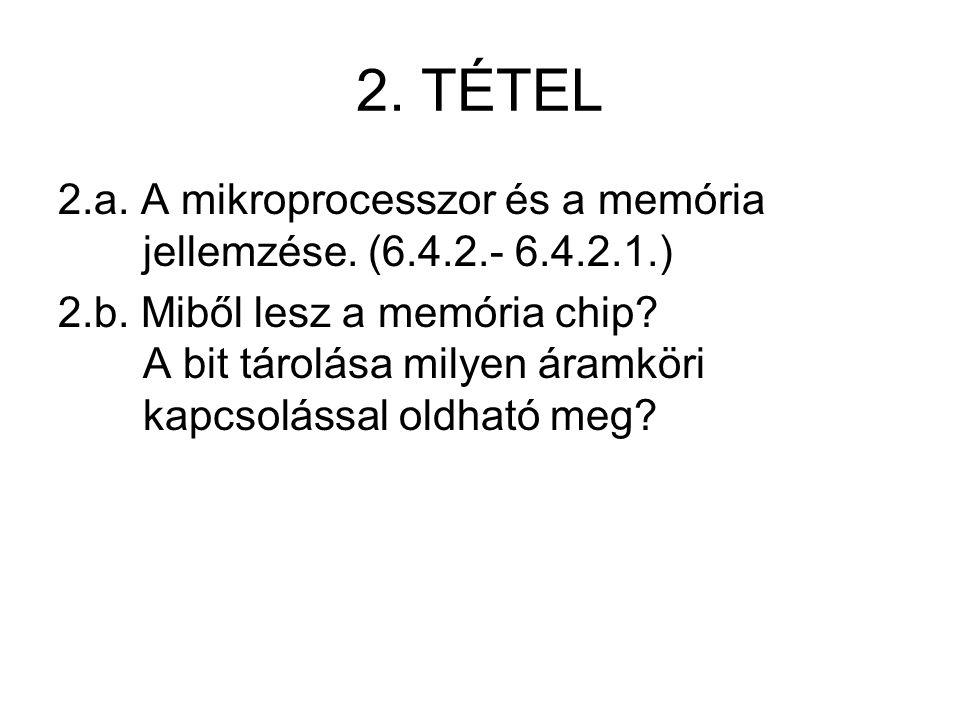 2. TÉTEL 2.a. A mikroprocesszor és a memória jellemzése. (6.4.2.- 6.4.2.1.) 2.b. Miből lesz a memória chip? A bit tárolása milyen áramköri kapcsolássa