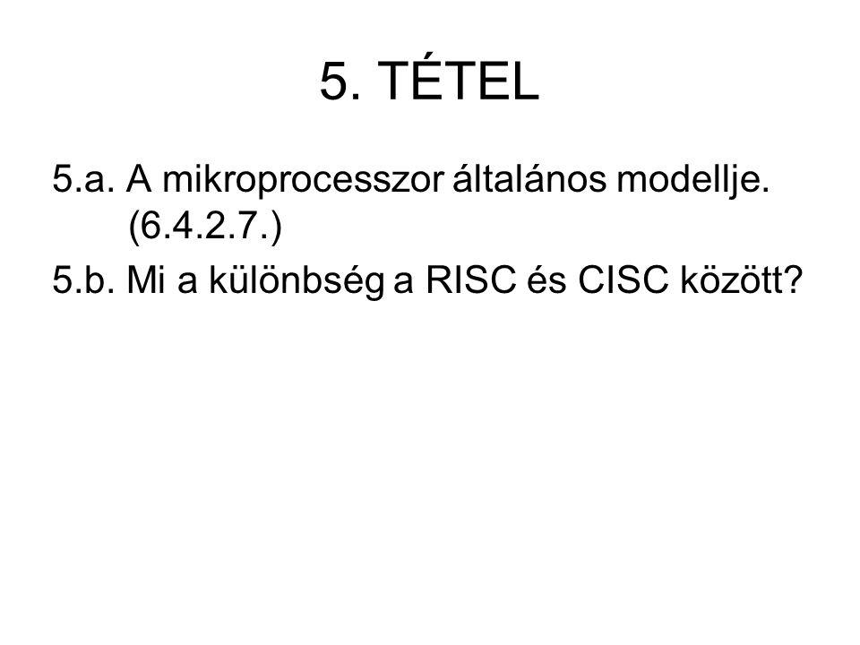 5. TÉTEL 5.a. A mikroprocesszor általános modellje. (6.4.2.7.) 5.b. Mi a különbség a RISC és CISC között?