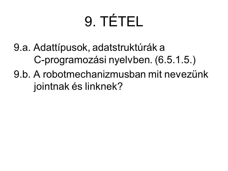 9. TÉTEL 9.a. Adattípusok, adatstruktúrák a C-programozási nyelvben. (6.5.1.5.) 9.b. A robotmechanizmusban mit nevezünk jointnak és linknek?