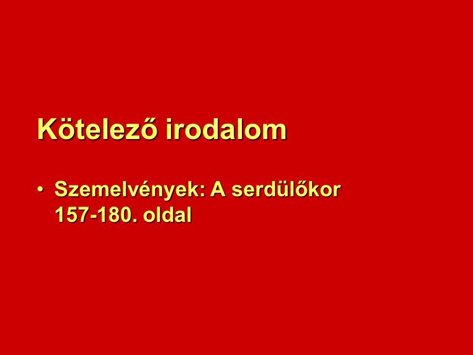 Kötelező irodalom Szemelvények: A serdülőkor 157-180. oldalSzemelvények: A serdülőkor 157-180. oldal