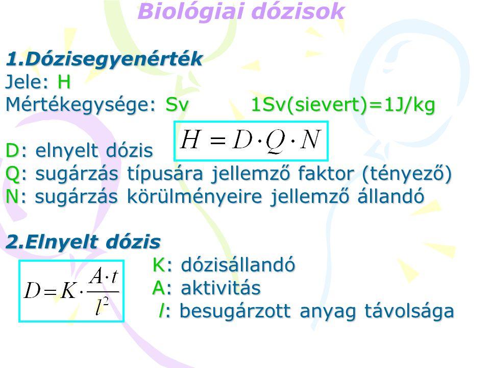 Biológiai dózisok 1.Dózisegyenérték Jele: H Mértékegysége: Sv1Sv(sievert)=1J/kg D: elnyelt dózis Q: sugárzás típusára jellemző faktor (tényező) N: sugárzás körülményeire jellemző állandó 2.Elnyelt dózis K: dózisállandó A: aktivitás l: besugárzott anyag távolsága