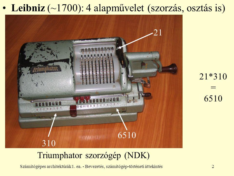 Számítógépes architektúrák1. ea. - Bevezetés, számítógép-történeti áttekintés2 Leibniz (~1700): 4 alapművelet (szorzás, osztás is) 21 310 6510 21*310