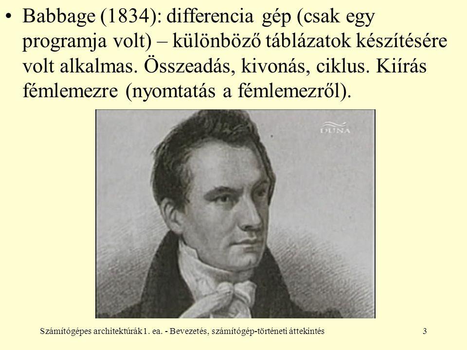 Számítógépes architektúrák1. ea. - Bevezetés, számítógép-történeti áttekintés3 Babbage (1834): differencia gép (csak egy programja volt) – különböző t