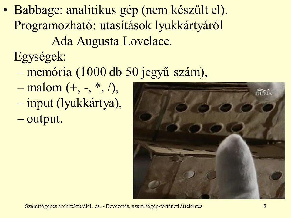 Számítógépes architektúrák1. ea. - Bevezetés, számítógép-történeti áttekintés8 Babbage: analitikus gép (nem készült el). Programozható: utasítások lyu