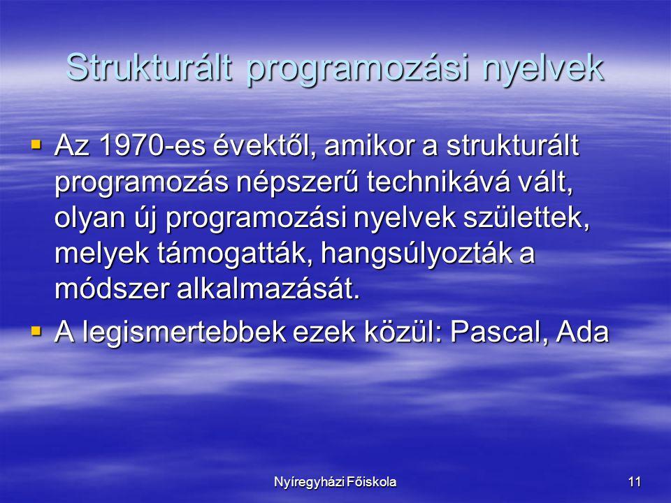 Nyíregyházi Főiskola11 Strukturált programozási nyelvek  Az 1970-es évektől, amikor a strukturált programozás népszerű technikává vált, olyan új programozási nyelvek születtek, melyek támogatták, hangsúlyozták a módszer alkalmazását.
