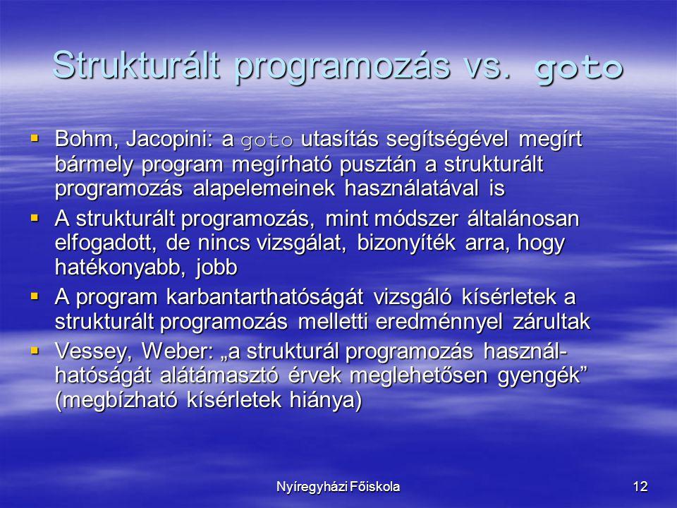 Nyíregyházi Főiskola12 Strukturált programozás vs. goto  Bohm, Jacopini: a goto utasítás segítségével megírt bármely program megírható pusztán a stru