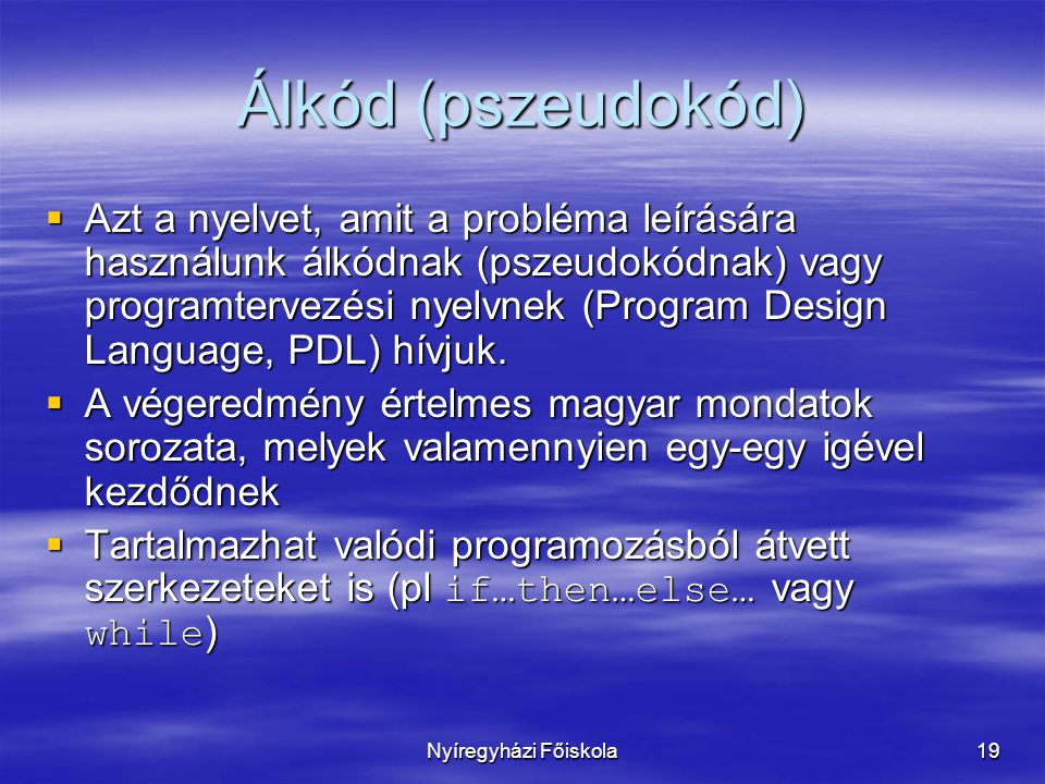 Nyíregyházi Főiskola19 Álkód (pszeudokód)  Azt a nyelvet, amit a probléma leírására használunk álkódnak (pszeudokódnak) vagy programtervezési nyelvnek (Program Design Language, PDL) hívjuk.
