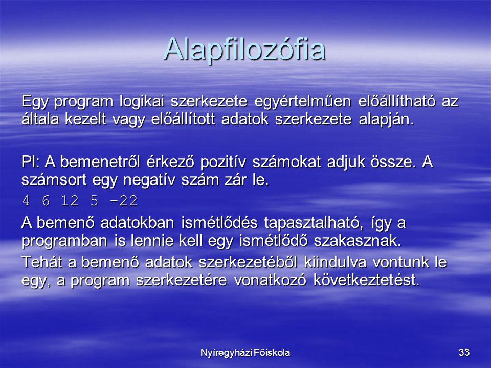 Nyíregyházi Főiskola33 Alapfilozófia Egy program logikai szerkezete egyértelműen előállítható az általa kezelt vagy előállított adatok szerkezete alap