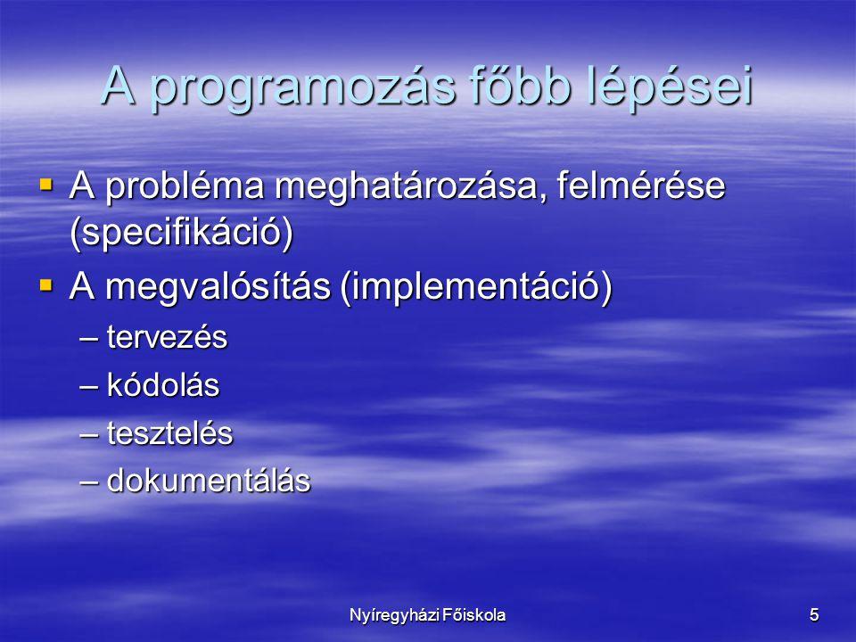 Nyíregyházi Főiskola5 A programozás főbb lépései  A probléma meghatározása, felmérése (specifikáció)  A megvalósítás (implementáció) –tervezés –kódolás –tesztelés –dokumentálás
