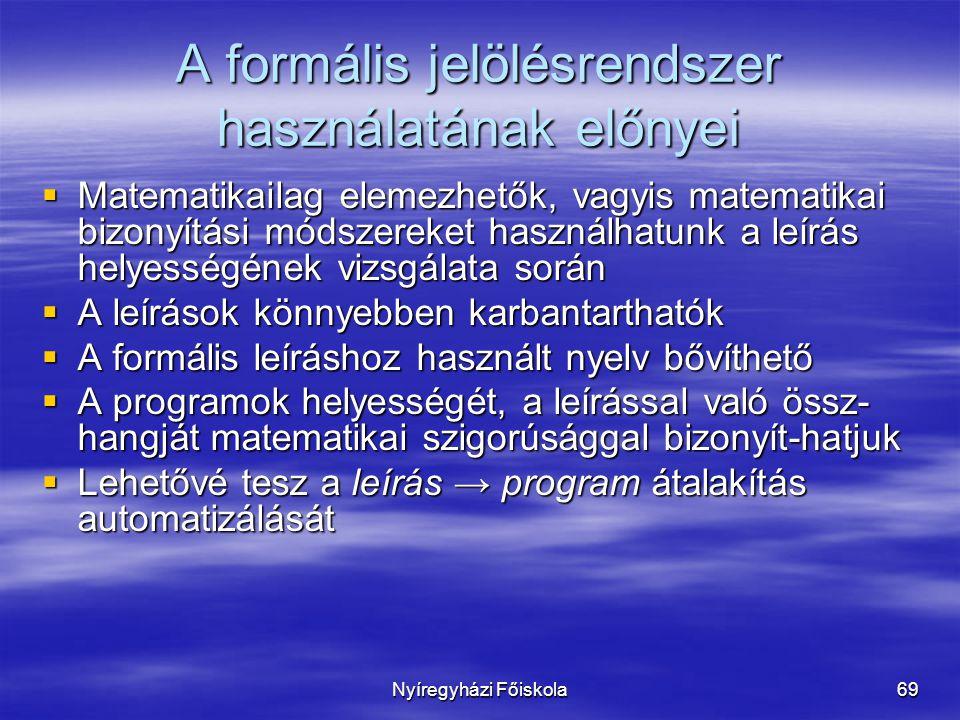 Nyíregyházi Főiskola69 A formális jelölésrendszer használatának előnyei  Matematikailag elemezhetők, vagyis matematikai bizonyítási módszereket használhatunk a leírás helyességének vizsgálata során  A leírások könnyebben karbantarthatók  A formális leíráshoz használt nyelv bővíthető  A programok helyességét, a leírással való össz- hangját matematikai szigorúsággal bizonyít-hatjuk  Lehetővé tesz a leírás → program átalakítás automatizálását