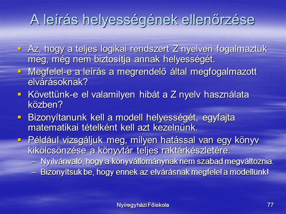 Nyíregyházi Főiskola77 A leírás helyességének ellenőrzése  Az, hogy a teljes logikai rendszert Z nyelven fogalmaztuk meg, még nem biztosítja annak helyességét.