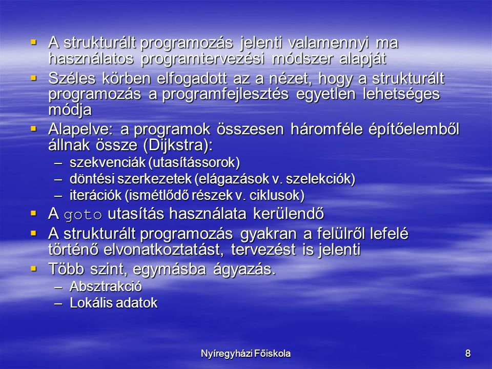 Nyíregyházi Főiskola9 Szabvány (Federal Standard 1037C)  structured programming: A technique for organizing and coding computer programs in which a hierarchy of modules is used, each having a single entry and a single exit point, and in which control is passed downward through the structure without unconditional branches to higher levels of the structure.