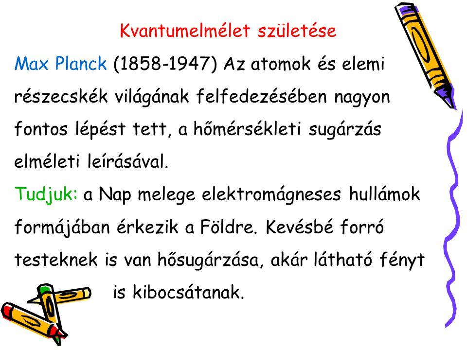 Kvantumelmélet születése Max Planck (1858-1947) Az atomok és elemi részecskék világának felfedezésében nagyon fontos lépést tett, a hőmérsékleti sugárzás elméleti leírásával.